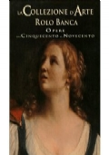 La collezione d'arte Rolo Banca. Opere dal Cinquecento al Novecento