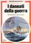 I dannati della guerra. Tre romanzi di Edwyn Gray. L'U-Boot della morte. Tra due fuochi. U-Boot rotta su Tokio
