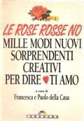 Le rose rosse no, mille modi nuovi sorprendenti creativi per dire ti amo