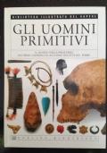 Gli uomini primitivi. Il mondo della preistoria dai primi cavernicoli all'uomo dell'età del ferro