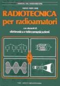 Radiotecnica per radioamatori. Con elementi di elettronica e telecomunicazioni