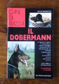 Cani di razza -  IL DOBERMANN   Le regole per scegliere il cucciolo giusto, capirne il linguaggio, comunicare con lui - L' educazione alla vita in famiglia - L' addestramento - L' agility - La prevenzione e la cura delle malattie
