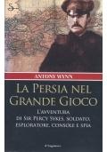 La Persia nel grande gioco. L'avventura di Sir Percy Sykes, soldato, esploratore, console e spia