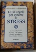 Le 10 regole per vincere lo stress. Come rinfrancare il fisico e lo spirito, giorno per giorno, in soli 10 minuti.