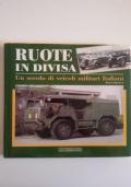 RUOTE IN DIVISA - UN SECOLO DI VEICOLI MILITARI ITALIANI