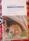 GIUBILEO GIUBILEI  - PELLEGRINI E PELLEGRINE, RITI, SANTI, IMMAGINI PER UNA STORIA DAI SACRI ITINERARI