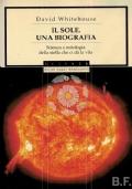 Il sole. Una biografia. Scienza e mitologia della stella che ci dà la vita
