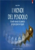 I mondi del pendolo. Grande manuale del pendolo per principianti ed esperti.