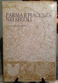 Parma e Piacenza nei secoli. Piante e vedute cittadine delle antiche e nuove province Parmensi