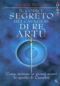 Il codice segreto dei cavalieri di re Artù. Come ricreare ai giorni nostri lo spirito di Camelot