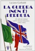 LA GUERRA (NON E�) PERDUTA GLI UFFICIALI ITALIANI NELL�8. ARMATA BRITANNICA : 1943- 1945
