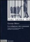 La religione dei consumi. Cattedrali, pellegrinaggi e riti dell'iperconsumismo