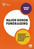 Major donor fundraising. Massimizzare la raccolta fondi e sviluppare il potenziale dei grandi donatori