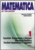 Matematica 1 per i licei scientifici.Equazioni disequazioni e funzioni.Geometria analitica.Funzioni esponenziali e logaritmi