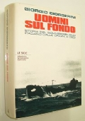 UOMINI SUL FONDO - STORIA DEL SOMMERGIBILISMO ITALIANO DALLE ORIGINI A OGGI (SOMMERGIBILI PRIMA, SECONDA GUERRA MONDIALE E GUERRA FREDDA)