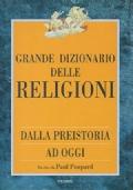 Grande dizionario delle religioni dalla preistoria ad oggi