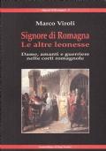 Signore di Romagna. Le altre leonesse. Dame, amanti e guerriere nelle corti romagnole