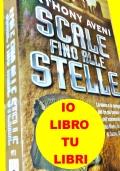 SCALE FINO ALLE STELLE  la storia e la spiegazione dei tre più famosi enigmi dell'astronomia antica: i codici Maya, la città inca di Cuzco, Stonehenge