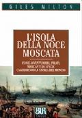 L'ISOLA DELLA NOCE MOSCATA. Come avventurieri, pirati, mercanti di spezie cambiarono la storia del mondo