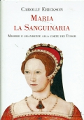 Maria la Sanguinaria, miserie e grandezze alla corte Tudor. Carolly Erickson. Mondadori
