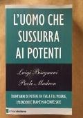L'UOMO CHE SUSSURRA AI POTENTI Trent'anni di potere in Italia tra miserie, splendori e trame mai confessate