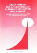 Orientamenti per il volontariato pastorale nel mondo della salute. Sussidio della Consulta Nazionale CEI per la Pastorale della Sanit�