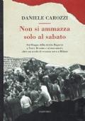 Non si ammazza solo al sabato - Dai Boggia della stretta Bagnera,ai Terry Broome e ai suoi amori oltre un secolo di cronaca nera a Milano.