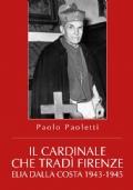 Il Cardinale che tradì Firenze. Elia Dalla Costa 1943-1945