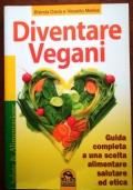 DIVENTARE VEGANI. Guida completaa una scelta alimentare salutare ed etica.