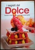 I segreti del DOLCE. Tecniche e ricette per realizzare in casa dessert golosi