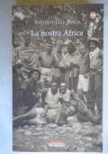La nostra Africa. Nel racconto di cinquanta italiani che l�hanno percorsa, esplorata e amata