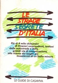 LE STRADE SEGRETE D'ITALIA. Più di 4 mila chilometri di itinerari sorprendenti, lontani dalle autostrade e dalle grandi vie di comunicazione, alla ricerca dei luoghi più incantevoli di un'Italia minore.