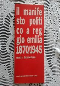 COMUNE DI REGGIO EMILIA - BIBLIOTECA MUNICIPALE A. PANIZZI, Il manifesto politico a Reggio Emilia (1870-1945). Mostra documentaria
