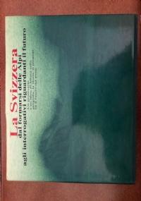 La Svizzera dal formarsi delle Alpi agli interrogativi riguardanti il futuro - Un prontuario e un libro di lettura sulla geografia, la storia, il presente ed il futuro del paese