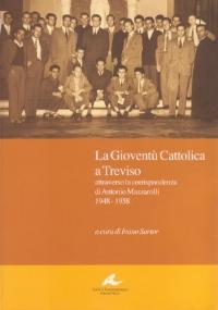 La Gioventù Cattolica a Treviso attraverso la corrispondenza di Antonio Mazzarolli 1948-1958