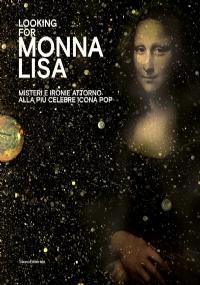 LOOKING FOR MONNA LISA. MISTERI E IRONIE ATTORNO ALLA PIÙ CELEBRE ICONA POP