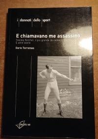 E CHIAMAVANO ME ASSASSINO STANLEY KETCHEL, IL PIÙ GRANDE DEI SELVAGGI DEL RING. E ALTRE STORIE (BOXE, PUGILATO)