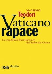 VATICANO RAPACE. Lo scandaloso finanziamento dell'Italia alla Chiesa - [COME NUOVO]