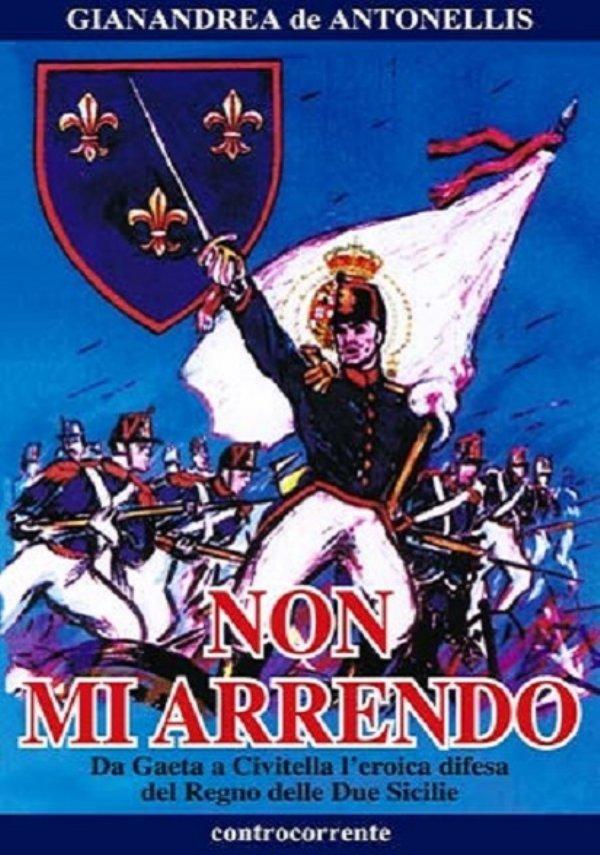 NON MI ARRENDO. Da Gaeta a Civitella l'eroica difesa del Regno delle Due Sicilie - [NUOVO]