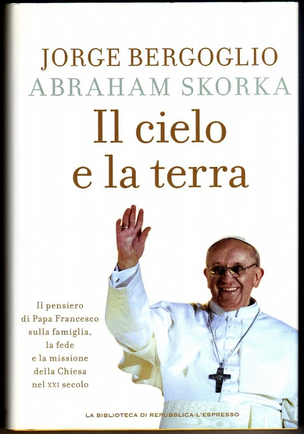 IL CIELO E LA TERRA. Il pensiero di Papa Francesco sulla famiglia, la fede e la missione della Chiesa nel XXI secolo - [NUOVO]