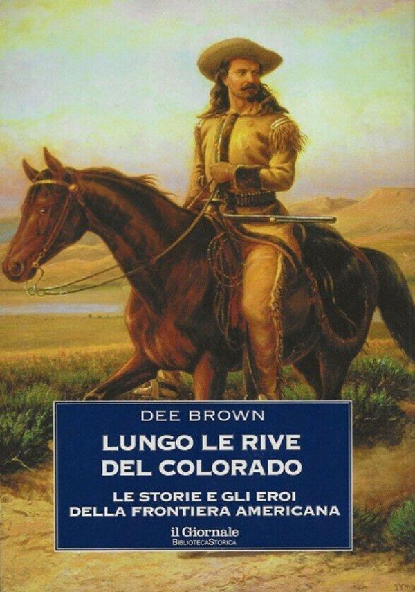 LUNGO LE RIVE DEL COLORADO. Le storie e gli eroi della frontiera americana - [NUOVO]
