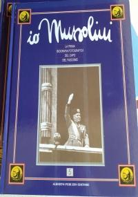 Io Mussolini La Prima Biografia Fotografica del Capo del Fascismo vol. 4