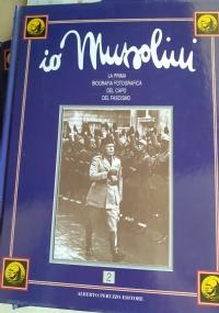 Io Mussolini La Prima Biografia Fotografica del Capo del Fascismo vol. 1