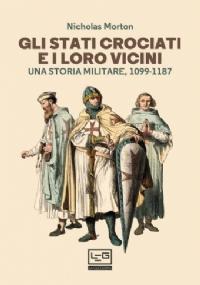GLI STATI CROCIATI E I LORO VICINI. UNA STORIA MILITARE, 1099-1187