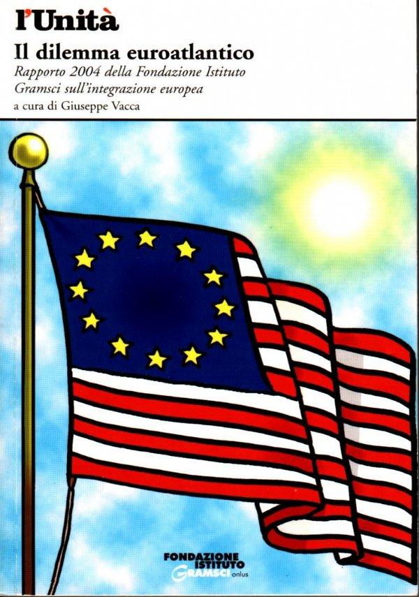 IL DILEMMA EUROATLANTICO. Rapporto 2004 della Fondazione Istituto Gramsci sull'integrazione europea - [COME NUOVO]