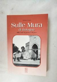 SULLE MURA DI BOLOGNA  - MILLE ANNI DI GUERRA E DI PACE